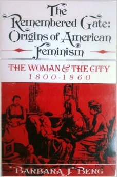 the-remembered-gate-origins-of-american-feminism-the-woman-and-the-city-1800-1860