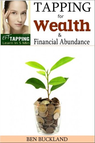 The Eft Tapping for Wealth and Financial Abundance - Learn in 5 Minutes: The Complete Tapping Guide to Transform your Relationship to Money by Eft Tapping Scripts.