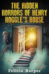 The Hidden Horrors Of Henry Hoggle's House by Felicia Harper