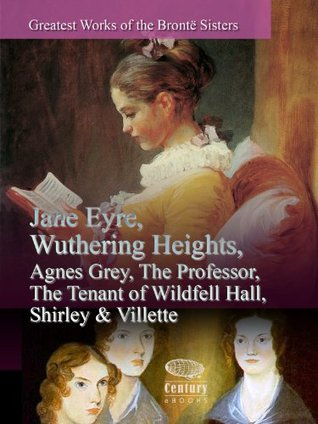 Greatest Works of the Brontë Sisters: Jane Eyre, Wuthering Heights, Agnes Grey, The Professor, The Tenant of Wildfell Hall, Shirley & Villette