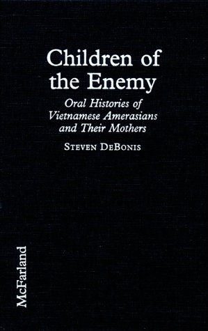 Children Of The Enemy: Oral Histories Of Vietnamese Amerasians And Their Mothers