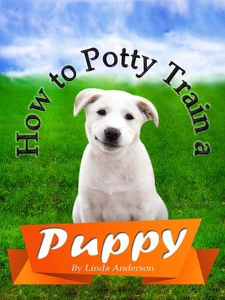 How to Potty Train A Puppy: Quick & Easy Guide For Busy Puppy Owners - Limited Edition