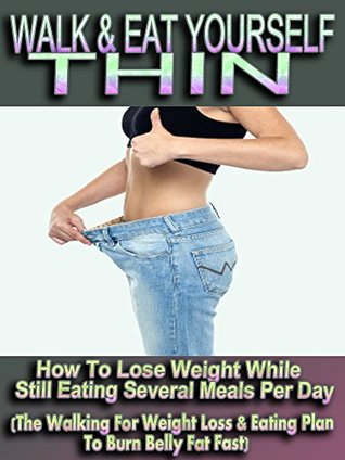 Walk & Eat Yourself Thin - How To Lose Weight While Still Eating Several Meals Per Day
