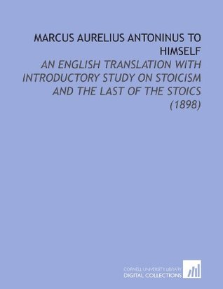 Marcus Aurelius Antoninus to Himself: An English Translation With Introductory Study on Stoicism and the Last of the Stoics (1898)