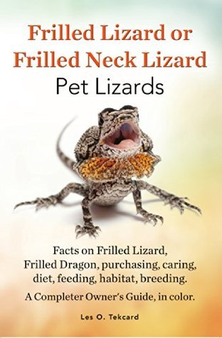 Frilled Lizard or Frilled neck Lizard Pet Lizards: Facts on Frilled Lizard or Frilled Dragon, purchasing, caring, diet, feeding, habitat. breeding. A complete Owners Guide, in color.