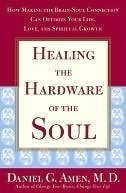 Healing the Hardware of the Soul: How Making the Brain Soul Connection Can Optimize Your Life, Love, and Spiritual Growth