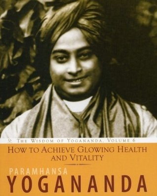 How to Achieve Glowing Health and Vitality: The Wisdom of Yogananda, Vol 6