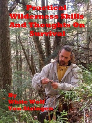 Practical Wilderness Skills And Thoughts On Survival