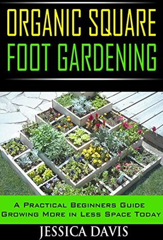 Organic Square Foot Gardening:: A Practical Beginners Guide Growing More in Less Space Today