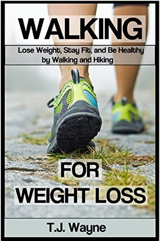 Walking for Weight Loss: Lose Weight, Stay Fit, and Be Healthy by Walking and Hiking (walking, walking exercise, walking book, walking exercise book, walking ... for weight loss, lose weight with walking)
