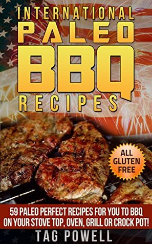 INTERNATIONAL PALEO BBQ RECIPES: 59 Paleo Perfect Recipes For You To BBQ On Your Stove Top, Oven, Crock Pot or Grill, All Paleo Perfect, Gluten-Free, Low ... (International Paleo Recipes Book 4)
