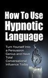 Hypnotic Language: Increase Your Persuasion Skills and Ability To Get What You Want In Any Situation (Persuasion Skills, Sales Techniques, Conversational Skills, NLP Techniques Book 1)