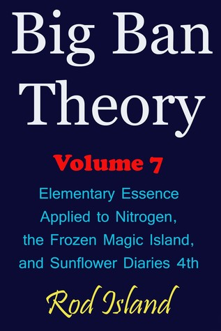 Big Ban Theory: Elementary Essence Applied to Nitrogen, the Frozen Magic Island, and Sunflower Diaries 4th, Volume 7