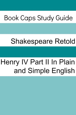 Henry IV: Part Two In Plain and Simple English
