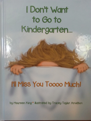 I Don't Want to Go to Kindergarten...I'll Miss You Toooo Much! by Maureen King