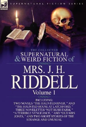 "The Collected Supernatural and Weird Fiction of Mrs. J. H. Riddell: Volume 1-Including Two Novels ""The Haunted River, "" and ""The Haunted House at Latchford, "" Three Novelettes ""Nut Bush Farm, "" ""A Terrible Vengeance, "" and ""Old Mrs Jones, "" and Two Short"