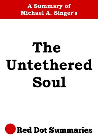 the untethered soul a summary of michael a singer s book about the