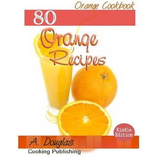 80 Delicious Orange Recipes - Simple Fruits Cookbook (Cooking eBook with Easy Navigation) + Free PDF by A. Douglas