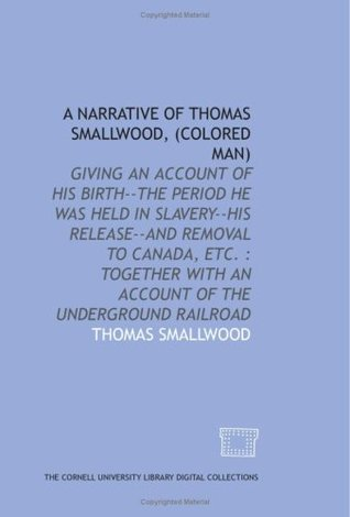 A Narrative of Thomas Smallwood, (colored man): giving an account of his birth--the period he was held in slavery--his release--and removal to Canada, ... with an account of the underground railroad