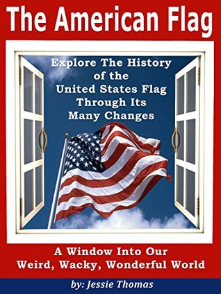 """The American Flag: Explore The History of the United States Flag Through Its Many Changes (""""A Window Into Our Weird, Wacky, Wonderful World"""" collection of non-fiction information books. Book 1)"""