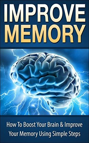 Improve Memory: How To Boost Your Brain & Improve Your Memory Using Simple Steps,