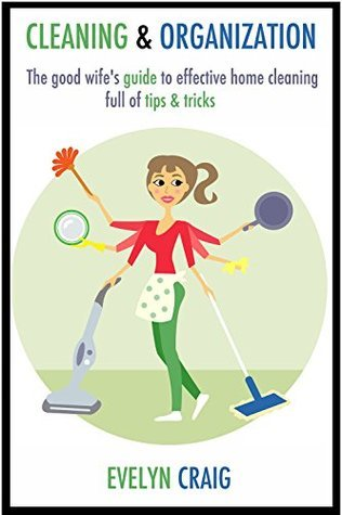Cleaning & Organization: The good wife's guide to effective home cleaning full of tips & tricks (cleaning, clean, cleaning house, cleaning your home, ... cleaning house book, cleaning organization)