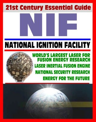 21st Century Essential Guide to NIF - National Ignition Facility - Laser Inertial Confinement Nuclear Fusion for Energy Research and National Security, LIFE Power Concept