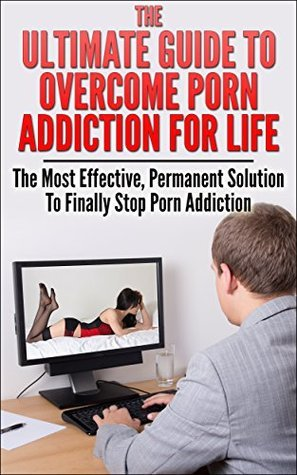 The Ultimate Guide To Overcome Porn Addiction For Life: The Most Effective, Permanent Solution To Finally Stop Porn Addiction