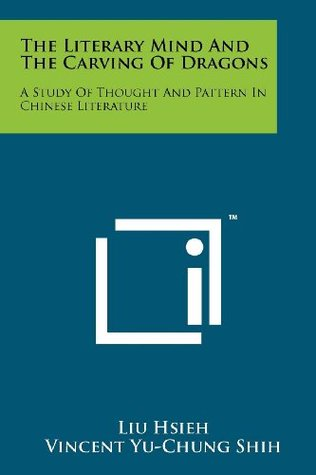 The Literary Mind And The Carving Of Dragons: A Study Of Thought And Pattern In Chinese Literature