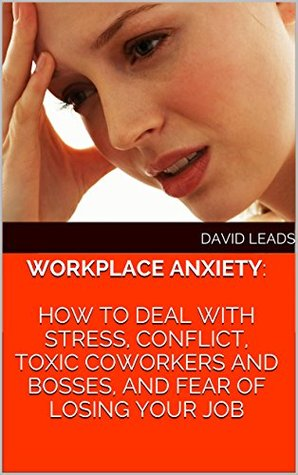 Workplace Anxiety: How to Deal With Stress, Conflict, Toxic Coworkers and Bosses, and Fear of Losing