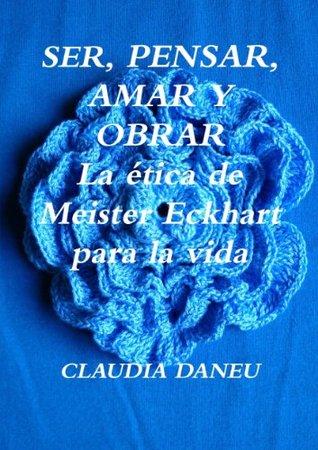 SER, PENSAR, AMAR Y OBRAR- La ética de Meister Eckhart para la vida.