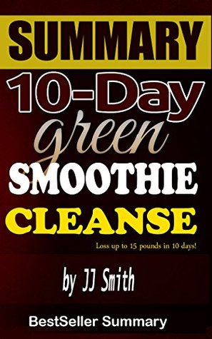 10-Day Green Smoothie Cleanse: Lose Up to 15 Pounds in 10 Day! - A 30-Minute BestSeller Summary.