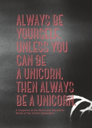 Always be Yourself, Unless You Can Be a Unicorn, Then Always Be a Unicorn: A guide to understanding some of the random shit youngsters say, do and think.