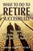What to Do to Retire Successfully: Navigating Psychological, Financial and Lifestyle Hurdles