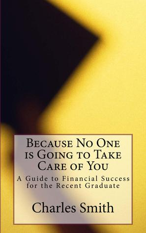 Because No One is Going to Take Care of You: A Guide to Financial Success for the Recent Graduate
