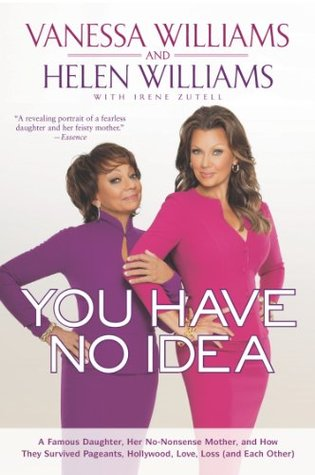 Ebook You Have No Idea: A Famous Daughter, Her No-Nonsense Mother, and How They Survived Pageants, Hollywood, Love, Loss (and Each Other) by Vanessa Williams read!