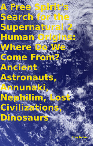 A Free Spirit's Search for the Supernatural 2 Human Origins: Where Do We Come From? Ancient Astronauts, Annunaki, Nephilim, Lost Civilizations, Dinosaurs