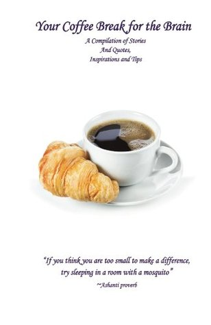 Your Coffee Break for the Brain: A Compilation of Stories and Quotes, Inspirations and Tips