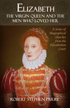 Elizabeth: The Virgin Queen and the Men who Loved Her