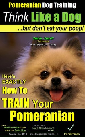 Pomeranian Training | Think Like a Dog, But Don't Eat Your Poop! | Pomeranian Breed Expert Training | How To Train Your Pomeranian: Here's How To Exactly ... (How to Train My Pomeranian Puppy Book 1)
