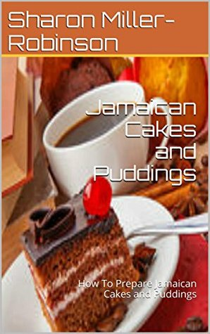 Jamaican Cakes and Puddings: How To Prepare Jamaican Cakes and Puddings
