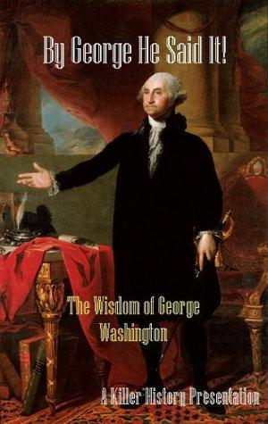 By George He Said It! The Wisdom of George Washington