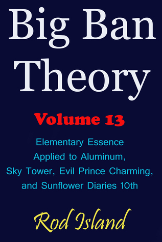 Big Ban Theory: Elementary Essence Applied to Aluminum, Sky Tower, Evil Prince Charming, and Sunflower Diaries 10th, Volume 13