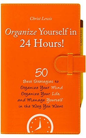 Organize Yourself in 24 Hours!: 50 Best Strategies to Organize Your Mind, Organize Your Life, and Manage Yourself in the Way You Want