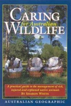 Caring For Australian Wildlife: A Practical Guide To The Captive Management Of Australian Native Animals