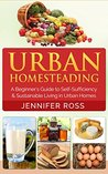 Homesteading: Urban Homesteading: A Beginner's Guide to Self Sufficiency and Sustainable Living in Urban Homes (Gardening for Beginners, Urban Gardening, Homesteading Ideas)