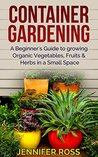 Container Gardening: A beginner's guide to growing Organic Vegetables, Fruits & Herbs in a Small Space (Gardening for Beginners, Urban Gardening, Container Gardening Ideas)