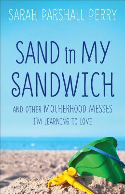 Sand in My Sandwich: And Other Motherhood Messes Im Learning to Love