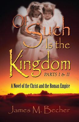 Of Such Is the Kingdom Parts I & II: A Novel of the Christ and the Roman Empire (Kingdom #1)