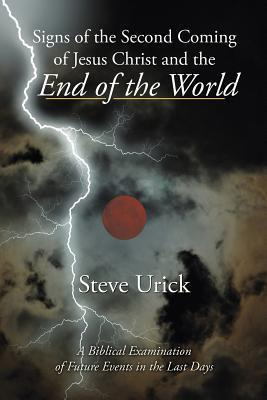 Signs of the Second Coming of Jesus Christ and the End of the World: A Biblical Examination of Future Events in the Last Days